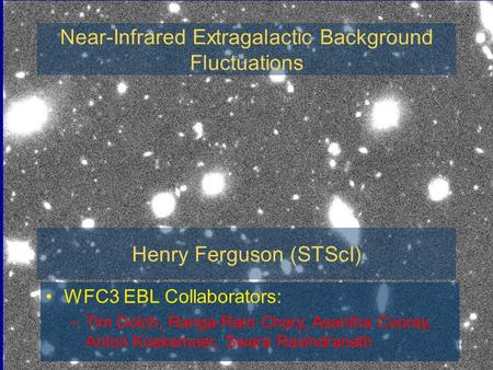 WFC3 EBL Collaborators: –Tim Dolch, Ranga-Ram Chary, Asantha Cooray, Anton Koekemoer, Swara Ravindranath Near-Infrared Extragalactic Background Fluctuations.