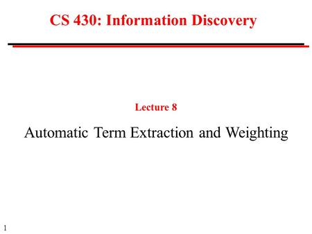 1 CS 430: Information Discovery Lecture 8 Automatic Term Extraction and Weighting.