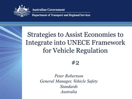 Strategies to Assist Economies to Integrate into UNECE Framework for Vehicle Regulation #2 Peter Robertson General Manager, Vehicle Safety Standards Australia.