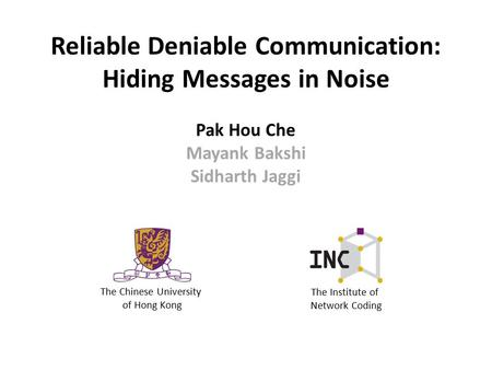 Reliable Deniable Communication: Hiding Messages in Noise The Chinese University of Hong Kong The Institute of Network Coding Pak Hou Che Mayank Bakshi.