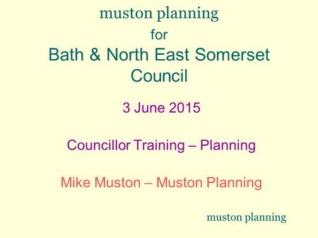 Muston planning for Bath & North East Somerset Council 3 June 2015 Councillor Training – Planning Mike Muston – Muston Planning muston planning.