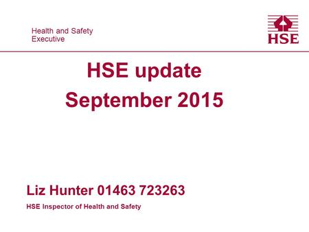 Health and Safety Executive Health and Safety Executive HSE update September 2015 Liz Hunter 01463 723263 HSE Inspector of Health and Safety.