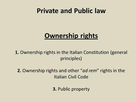 "Private and Public law Ownership rights 1. Ownership rights in the Italian Constitution (general principles) 2. Ownership rights and other ""ad rem"" rights."