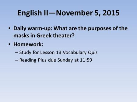 English II—November 5, 2015 Daily warm-up: What are the purposes of the masks in Greek theater? Homework: – Study for Lesson 13 Vocabulary Quiz – Reading.