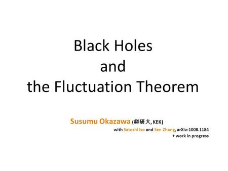 Black Holes and the Fluctuation Theorem Susumu Okazawa ( 総研大, KEK) with Satoshi Iso and Sen Zhang, arXiv:1008.1184 + work in progress.