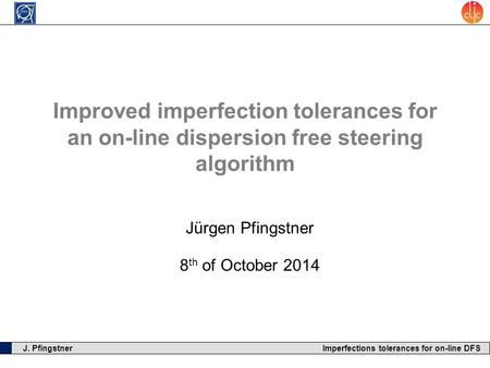 J. Pfingstner Imperfections tolerances for on-line DFS Improved imperfection tolerances for an on-line dispersion free steering algorithm Jürgen Pfingstner.