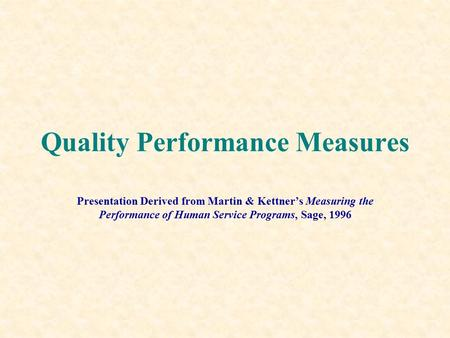 Quality Performance Measures Presentation Derived from Martin & Kettner's Measuring the Performance of Human Service Programs, Sage, 1996.