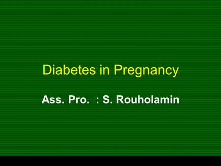 Diabetes in Pregnancy Ass. Pro. : S. Rouholamin.