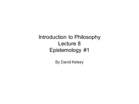Introduction to Philosophy Lecture 8 Epistemology #1 By David Kelsey.