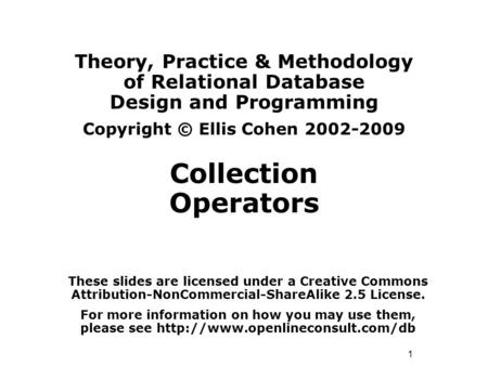1 Theory, Practice & Methodology of Relational Database Design and Programming Copyright © Ellis Cohen 2002-2009 Collection Operators These slides are.