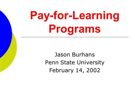 Pay-for-Learning Programs Jason Burhans Penn State University February 14, 2002.