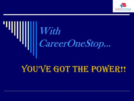 With CareerOneStop… You've Got the Power!!. What is CareerOneStop…  It is a collection of web-based products that offers unique solutions to the increasing.