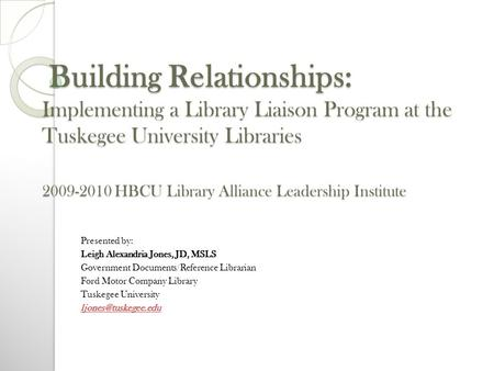 Building Relationships: Implementing a Library Liaison Program at the Tuskegee University Libraries 2009-2010 HBCU Library Alliance Leadership Institute.