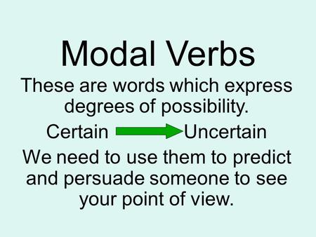Modal Verbs These are words which express degrees of possibility. Certain Uncertain We need to use them to predict and persuade someone to see your point.