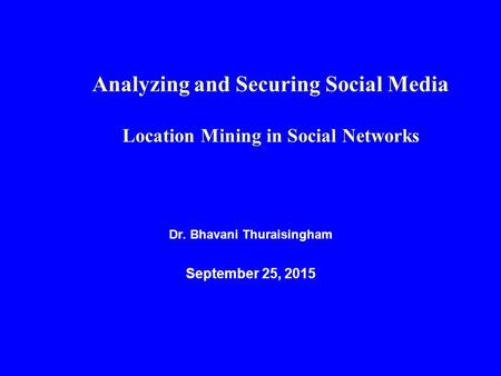 Dr. Bhavani Thuraisingham September 25, 2015 Analyzing and Securing Social Media Location Mining in Social Networks.