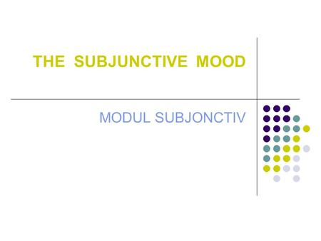 THE SUBJUNCTIVE MOOD MODUL SUBJONCTIV. THE SUBJUNCTIVE MOOD THE SUBJUNCTIVE MOOD EXPRESSES AN UNREAL, VIRTUAL OR POSSIBLE EVENT/STATE ( SOMETHING THAT.