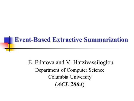 Event-Based Extractive Summarization E. Filatova and V. Hatzivassiloglou Department of Computer Science Columbia University (ACL 2004)