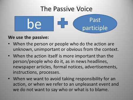 The Passive Voice We use the passive: When the person or people who do the action are unknown, unimportant or obvious from the context. When the action.