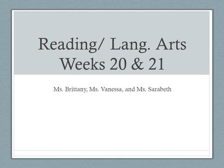Reading/ Lang. Arts Weeks 20 & 21 Ms. Brittany, Ms. Vanessa, and Ms. Sarabeth.