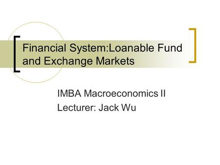Financial System:Loanable Fund and Exchange Markets IMBA Macroeconomics II Lecturer: Jack Wu.