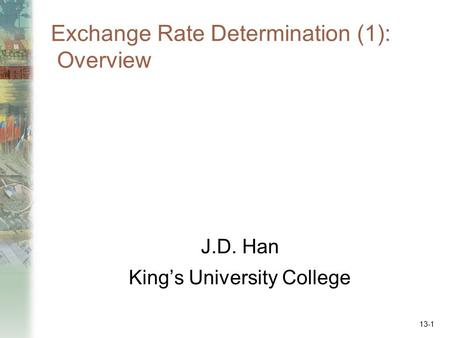 Exchange Rate Determination (1): Overview J.D. Han King's University College 13-1.