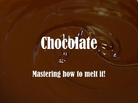 Chocolate Mastering how to melt it!. Types of Chocolate.