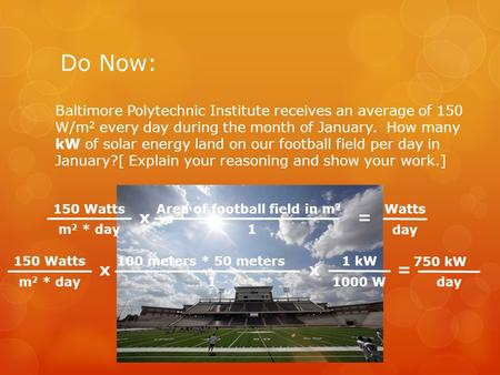 Do Now: Baltimore Polytechnic Institute receives an average of 150 W/m 2 every day during the month of January. How many kW of solar energy land on our.