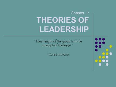 "Chapter 1: THEORIES OF LEADERSHIP ""The strength of the group is in the strength of the leader."" Vince Lombardi."