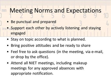 Meeting Norms and Expectations Be punctual and prepared Support each other by actively listening and staying engaged Stay on topic according to what is.