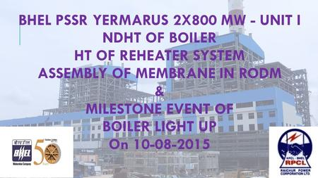 BHEL PSSR YERMARUS 2X800 MW - UNIT I NDHT OF BOILER HT OF REHEATER SYSTEM ASSEMBLY OF MEMBRANE IN RODM & MILESTONE EVENT OF BOILER LIGHT UP On 10-08-2015.