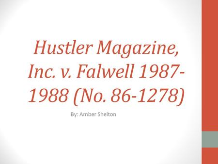 Hustler Magazine, Inc. v. Falwell 1987- 1988 (No. 86-1278) By: Amber Shelton.