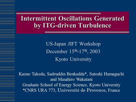 Intermittent Oscillations Generated by ITG-driven Turbulence US-Japan JIFT Workshop December 15 th -17 th, 2003 Kyoto University Kazuo Takeda, Sadruddin.