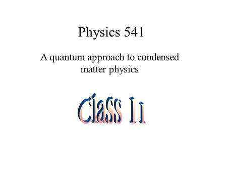 Physics 541 A quantum approach to condensed matter physics.