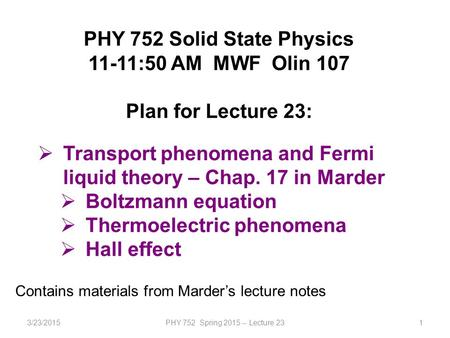 3/23/2015PHY 752 Spring 2015 -- Lecture 231 PHY 752 Solid State Physics 11-11:50 AM MWF Olin 107 Plan for Lecture 23:  Transport phenomena and Fermi liquid.