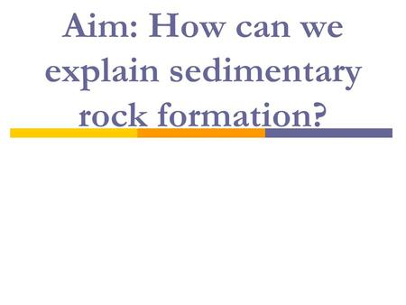 Aim: How can we explain sedimentary rock formation?