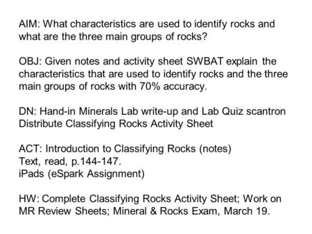 AIM: What characteristics are used to identify rocks and what are the three main groups of rocks? OBJ: Given notes and activity sheet SWBAT explain the.