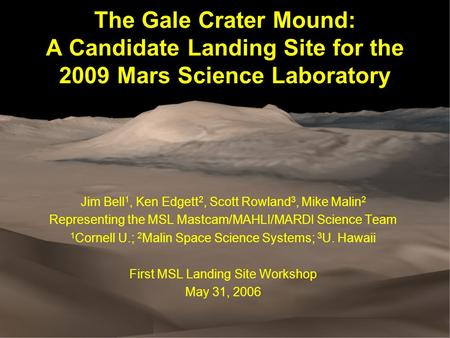 The Gale Crater Mound: A Candidate Landing Site for the 2009 Mars Science Laboratory Jim Bell 1, Ken Edgett 2, Scott Rowland 3, Mike Malin 2 Representing.