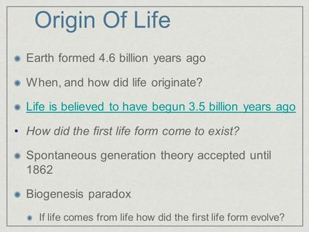 Origin Of Life Earth formed 4.6 billion years ago When, and how did life originate? Life is believed to have begun 3.5 billion years ago How did the first.