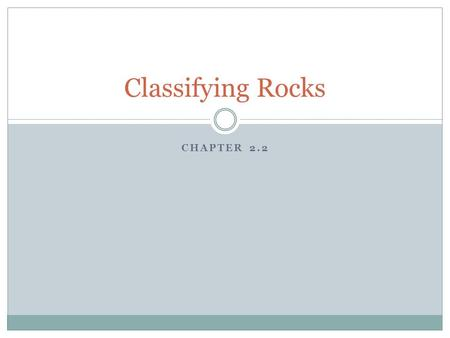 CHAPTER 2.2 Classifying Rocks. When studying a rock sample, geologists observe three things:  The rock's mineral composition  The color  The texture.