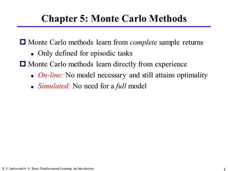 R. S. Sutton and A. G. Barto: Reinforcement Learning: An Introduction 1 Chapter 5: Monte Carlo Methods pMonte Carlo methods learn from complete sample.