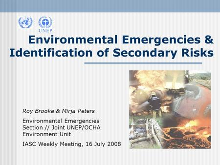Environmental Emergencies & Identification of Secondary Risks Roy Brooke & Mirja Peters Environmental Emergencies Section // Joint UNEP/OCHA Environment.