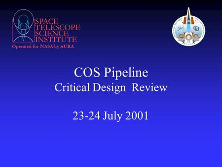 SPACE TELESCOPE SCIENCE INSTITUTE Operated for NASA by AURA COS Pipeline Critical Design Review 23-24 July 2001.