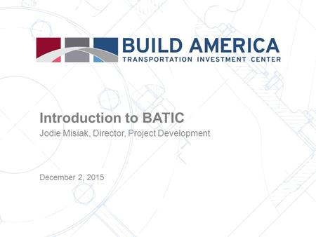 Introduction to BATIC Jodie Misiak, Director, Project Development December 2, 2015.