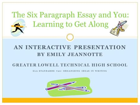 AN INTERACTIVE PRESENTATION BY EMILY JEANNOTTE GREATER LOWELL TECHNICAL HIGH SCHOOL ELA STANDARDS #20: ORGANIZING IDEAS IN WRITING The Six Paragraph Essay.