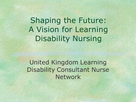 Shaping the Future: A Vision for Learning Disability Nursing United Kingdom Learning Disability Consultant Nurse Network.