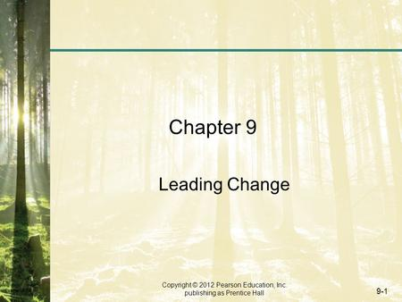 Copyright © 2012 Pearson Education, Inc. publishing as Prentice Hall 9-1 Chapter 9 Leading Change.