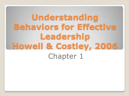 Understanding Behaviors for Effective Leadership Howell & Costley, 2006 Chapter 1.