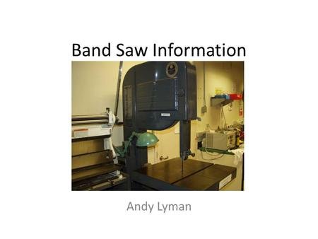 Band Saw Information Andy Lyman. Uses of the band saw The band saw is used to make straight or curved cuts Wide blades are for straight cuts Narrow blades.