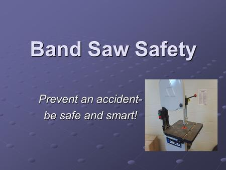 Band Saw Safety Prevent an accident- be safe and smart!