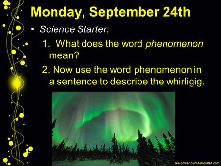 Monday, September 24th Science Starter: 1. What does the word phenomenon mean? 2. Now use the word phenomenon in a sentence to describe the whirligig.